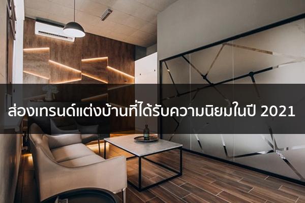 ส่องเทรนด์แต่งบ้านที่ได้รับความนิยมในปี 2021 Trendy Home แต่งบ้าน ปรับคอนโด