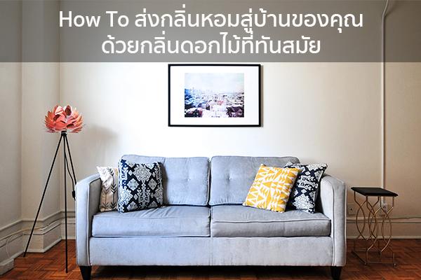 How To ส่งกลิ่นหอมสู่บ้านของคุณด้วยกลิ่นดอกไม้ที่ทันสมัย Trendy Home แต่งบ้าน ปรับคอนโด