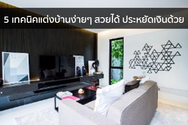 5 เทคนิคแต่งบ้านง่ายๆ สวยได้ ประหยัดเงินด้วย Trendy Home แต่งบ้าน ปรับคอนโด
